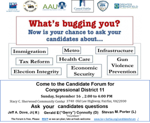 "Image with the following words: ""What's bugging you? Now is your chance to aks your candidates about: Immigration, Metro, Infrastructure, Tax Reform, Health Care, Gun Violence Prevention, Election Integrity, Economic Security. Come to the Candidate Forum for Congressional District 11 Sunday Sept 16th 2 - 4pm. Stacy C. Cherwood Community Center, 3740 Old Lee Highway, Fairfax, VA. Ask your Candidates questions, Jeff A. Dove, Jr. (R), Gerald E.(Gerry) Connolly, (D), Stevan M Porter (L). The forum is free. Please RSVP so we can nplan; late arrivals welcome"