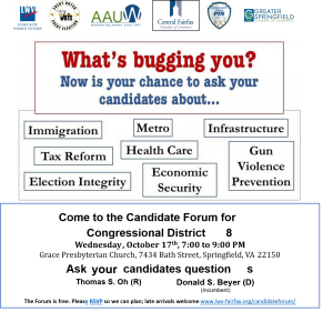 "Image with the following words: ""What's bugging you? Now is your chance to aks your candidates about: Immigration, Metro, Infrastructure, Tax Reform, Health Care, Gun Violence Prevention, Election Integrity, Economic Security. Come to the Candidate Forum for Congressional District 8 Wednesday October 17th 7 - 9pm. Grace Presbyterian Church, 7434 Bath Street, Springfield, VA 22150 Ask your Candidates questions, Thomas S. Oh (R), Donald S. Beyer (D) The forum is free. Please RSVP so we can plan; late arrivals welcome"